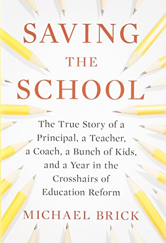 Saving the School: The True Story of a Principal, a Teacher, a Coach, a Bunch of Kids and a Year in the Crosshairs of Ed