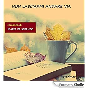 Non lasciarmi andare via eBook: Maria Di Lorenzo: Amazon.it: Kindle Store