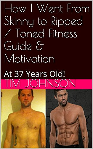 How I Went From Skinny to Ripped / Toned Fitness Guide & Motivation: At 37 Years Old! (English Edition)