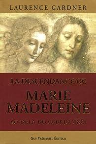 La descendance de Marie-Madeleine au-delà du Code Da Vinci : La Conspiration contre la Descendance de Jésus et Marie par Laurence Gardner