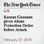 Kansas Gunman given Abuse Protection Order before Attack | John Eligon,Richard Pérez Peña,Katie Rogers