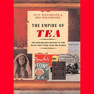 The Empire of Tea: The Remarkable History of the Plant that Took Over the World | [Alan Macfarlane, Iris Macfarlane]