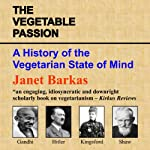 The Vegetable Passion: A History of the Vegetarian State of Mind | Janet Barkas