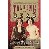 Talking to the Dead: Kate and Maggie Fox and the Rise of Spiritualismby Barbara Weisberg