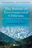 The Future of Environmental Criticism: Environmental Crisis and Literary Imagination (Blackwell Manifestos)
