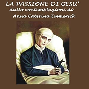 La passione di Gesù [The Passion of Jesus]: Dalle contemplazioni di Caterina Emmerick | [Anna Caterina Emmerick]