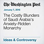 The Costly Blunders of Saudi Arabia's Anxiety-Ridden Monarchy | David Ignatius