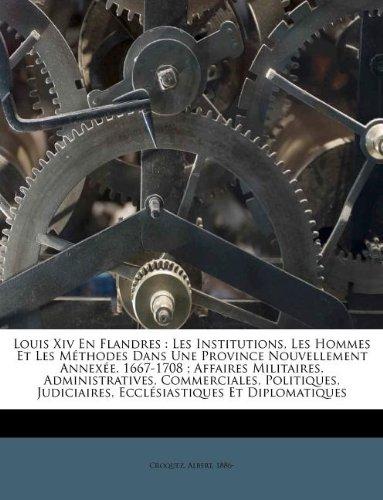Louis XIV En Flandres: Les Institutions, Les Hommes Et Les Methodes Dans Une Province Nouvellement Annexee, 1667-1708; Affaires Militaires, A