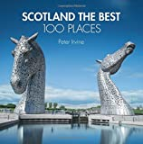 Peter Irvine Scotland The Best 100 Places: Extraordinary places and where best to walk, eat and sleep