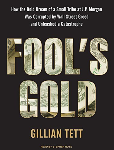 Fool's Gold: How the Bold Dream of a Small Tribe at J.P. Morgan Was Corrupted by Wall Street Greed and Unleashed a Catastrophe by Gillian Tett (2009-07-20)