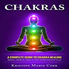 Chakras: A Complete Guide to Chakra Healing: Balance Chakras, Improve Your Health and Feel Great Hörbuch von Kristine Marie Corr Gesprochen von: Pete Beretta