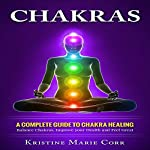 Chakras: A Complete Guide to Chakra Healing: Balance Chakras, Improve Your Health and Feel Great | Kristine Marie Corr