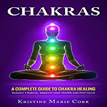 Chakras: A Complete Guide to Chakra Healing: Balance Chakras, Improve Your Health and Feel Great Audiobook by Kristine Marie Corr Narrated by Pete Beretta