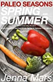 Paleo Seasons: Spring & Summer: Quick & Easy Paleo Recipes using Fresh, Healthy Spring and Summer Ingredients