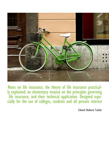 Notes on life insurance, the theory of life insurance practically explained; an elementary treatise