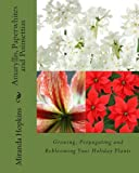Miranda Hopkins Amaryllis, Paperwhites and Poinsettias: Growing, Propagating and Reblooming Your Holiday Plants