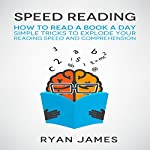 Speed Reading: How to Read a Book a Day: Simple Tricks to Explode Your Reading Speed and Comprehension | Ryan James