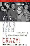 Yes, Your Teen Is Crazy! Loving Your Kid Without Losing Your Mind