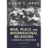 War, Peace and International Relations: An introduction to strategic history ~ Colin S. Gray