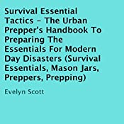 Survival Essential Tactics: The Urban Prepper's Handbook to Preparing the Essentials for Modern Day Disasters | [Evelyn Scott]