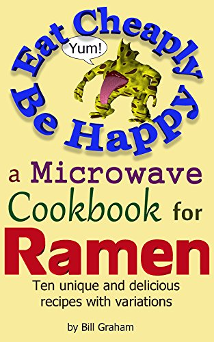 Eat Cheaply Be Happy: A Microwave Cookbook for Ramen by Bill Graham