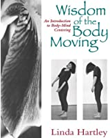 The Wisdom of the Body Moving: An Introduction to Body-Mind Centering