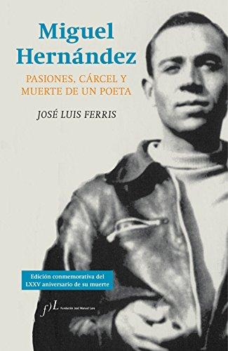 Miguel Hernández. Pasiones, Cárcel Y Muerte De Un Poeta (FUERA DE COLECCIÓN)