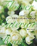 フラワー・インテリアBOOK—花とインテリアのコーディネート基礎レッスン空間を自由に変える魔法のテクニック