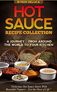 Hot Sauce Recipe Collection- A Journey From Around The World to Your Table by Byron Deluca