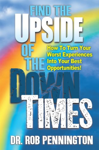 Find The Upside Of The Down Times: How To Turn Your Worst Experiences Into Your Best Opportunities