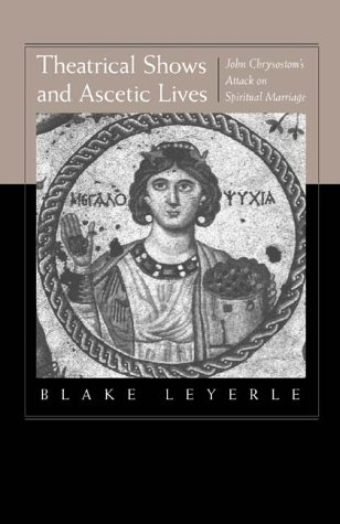 Theatrical Shows and Ascetic Lives : John Chrysostoms Attack on Spiritual Marriage, BLAKE LEYERLE