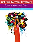 Get Paid For Your Creativity: Do Today Marketing Tips - 7 Day Quick Start Guide For Small Business Owners And Creative Entrepreneurs!