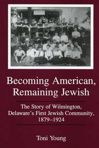 Becoming American, Remaining Jewish: The Story of Wilmington, Delaware's First Jewish Community, 1879-1924 (Cultural Stu