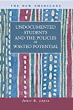Undocumented Students and the Policies of Wasted Potential (New Americans: Recent Immigration and American Society)