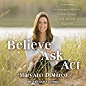 Believe, Ask, Act: Divine Steps to Raise Your Intuition, Create Change, and Discover Happiness Audiobook by Mary Ann DiMarco, Kristina Grish Narrated by Gabra Zackman