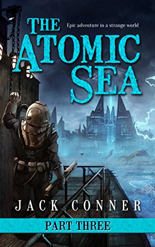 FREE Today! An epic adventure in a strange world by the bestselling author Jack Conner:  The Atomic Sea: Part Three: An Epic Fantasy / Science Fiction Adventure – FREE for a limited time!