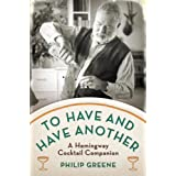 To Have and Have Another: A Hemingway Cocktail Companion ~ Philip Greene