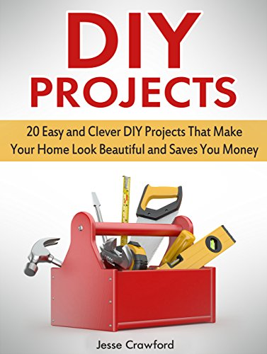 DIY Projects: 20 Easy and Clever DIY Projects That Make Your Home Look Beautiful and Saves You Money (DIY Projects...