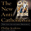 The New Anti-Catholicism: The Last Acceptable Prejudice Audiobook by Philip Jenkins Narrated by Raymond Scully