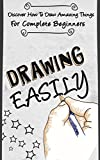 Drawing EASILY -  Discover How To Draw Amazing Things For Complete Beginners (drawing manga, drawing for beginners , drawing easily, drawing, how to draw Book 1)