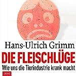 Die Fleischlüge: Wie uns die Tierindustrie krank macht | Hans-Ulrich Grimm