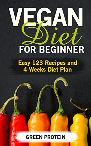 Vegan: Vegan Diet for Beginner: Easy 123 Recipes and 4 Weeks Diet Plan (Dairy Free, Gluten Free, Low Cholesterol, Vegan Diet, Vegan Cookbook, Vegan Recipes, Vegan for Weight loss, Cast Iron) by Green Protein