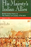 Book cover for His Majesty's Indian Allies: British Indian Policy in the Defence of Canada 1774-1815