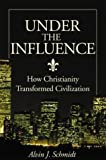 Under the Influence: How Christianity Transformed Civilization