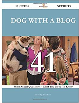 Dog With A Blog 41 Success Secrets - 41 Most Asked Questions On Dog With A Blog - What You Need To Know