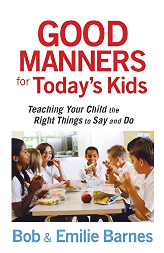 Good Manners for Today's Kids: Teaching Your Child the Right Things to Say and Do