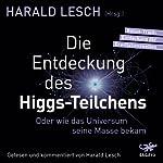 Die Entdeckung des Higgs-Teilchens: Oder wie das Universum seine Masse bekam   Harald Lesch