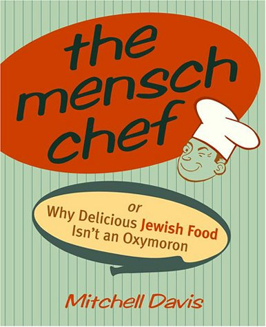 The Mensch Chef: Or Why Delicious Jewish Food Isn't an Oxymoron by Mitchell Davis