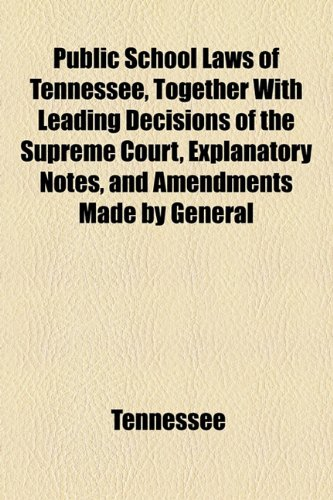 Public School Laws of Tennessee, Together With Leading Decisions of the Supreme Court, Explanatory Notes, and Amendments Made by General