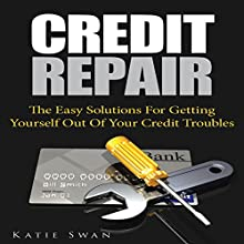 Credit Repair: The Easy Solutions for Getting Yourself out of Your Credit Troubles (       UNABRIDGED) by Katie Swan Narrated by Yael Maritz